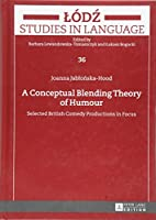 A Conceptual Blending Theory of Humour: Selected British Comedy Productions in Focus (Lodz Studies in Language)