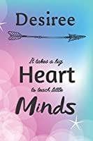Desiree It Takes A Big Heart To Teach Little Minds: Desiree Gifts for Mom Gifts for Teachers Journal / Notebook / Diary / USA Gift (6 x 9 - 110 Blank Lined Pages)