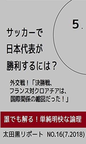 サッカーで日本代表が勝利するには? 其の5: 外交戦!「決勝戦、フランス対クロアチアは、国際関係の縮図だった!」 太田黒リポート