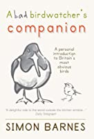 Bad Birdwatcher's Companion: 50 Intimate Portraits of Britain's Best-Loved Birds