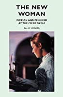 The New Woman: Fiction and Feminism at the Fin De Siecle