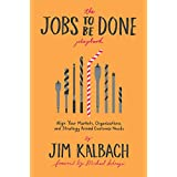The Jobs to Be Done Playbook: Align Your Markets, Organizations, and Strategy Around Customer Needs