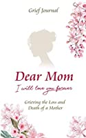 Dear Mom Will Love You Forever Grief Journal - Grieving the Loss and Death of a Mother: Guided Grief Prompts   Elegant Pink Flowers Design