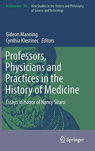 Download Professors, Physicians and Practices in the History of Medicine: Essays in Honor of Nancy Siraisi (Archimedes) 3319565133