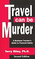Travel Can Be Murder: A Business Traveler's Guide to Personal Safety