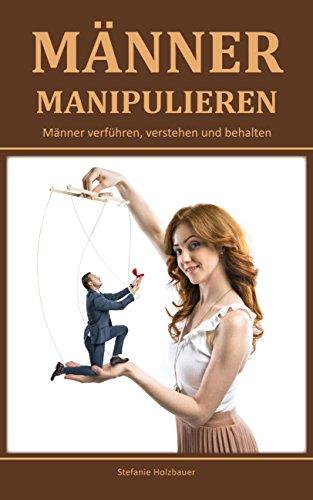 Männer manipulieren: Männer verführen, verstehen und behalten (Männer verstehen, Männer verführen, Männer manipulation) (German Edition)