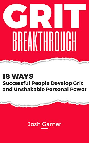 Grit Breakthrough: 18 ways successful people develop grit and unshakable personal power (Leadership secrets from Angela Duckworth, Daniel Pink and Carol Dweck) (Positive Thinking Series Book 2) by [Garner, Josh]