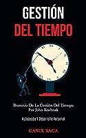 Gestión Del Tiempo: Dominio De La Gestión Del Tiempo Por John Korhnak (Autoayuda Y Desarrollo Personal)