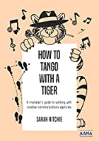 How to Tango with a Tiger: a marketer's guide to working with creative communications agencies