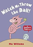 Watch Me Throw the Ball! (Elephant and Piggie)