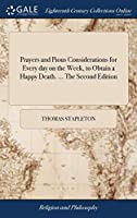 Prayers and Pious Considerations for Every Day on the Week, to Obtain a Happy Death. ... the Second Edition