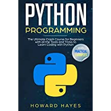 Python Programming : The Ultimate Crash Course for Beginners with all the Tools and Tricks to Learn Coding with Python (with Practical Examples)