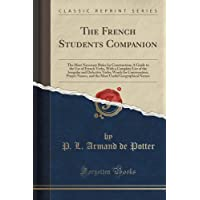 The French Students Companion: The Most Necessary Rules for Construction; A Guide to the Use of French Verbs, with a Complete List of the Irregular and Defective Verbs; Words for Conversation; Proper Names, and the Most Useful Geographical Names