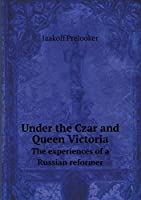 Under the Czar and Queen Victoria the Experiences of a Russian Reformer