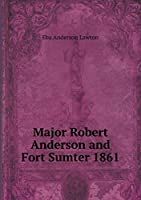 Major Robert Anderson and Fort Sumter 1861