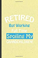 Retired but Working Full Time Spoiling My Grandchildren: Funny Grandparent Lined Notebook/ Blank Journal For New Grandfather Grandmother, Inspirational Saying Unique Special Birthday Gift Idea Classic 6x9 110 Pages