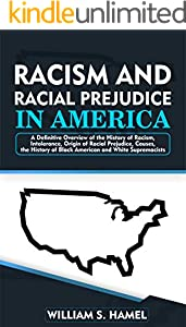 Racism and Racial Prejudice in America: A Definitive Overview of the History of Racism, Intolerance, Origin of Racial Prejudice, Causes, the History of ... and White Supremacists (English Edition)