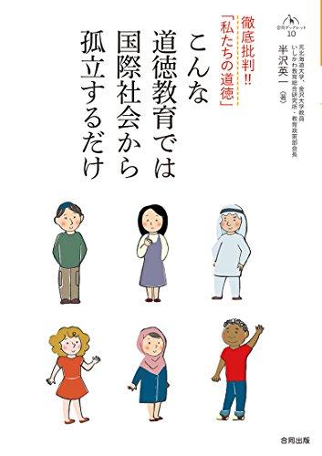 こんな道徳教育では国際社会から孤立するだけ: 徹底批判!!「 私たちの道徳」 (合同ブックレット 10)の詳細を見る