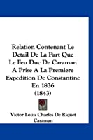 Relation Contenant Le Detail de La Part Que Le Feu Duc de Caraman a Prise a la Premiere Expedition de Constantine En 1836 (1843)