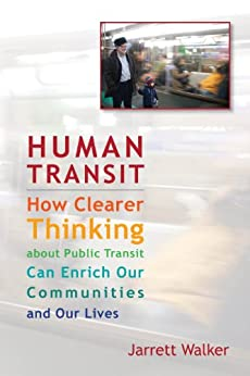 Human Transit: How Clearer Thinking about Public Transit Can Enrich Our Communities and Our Lives by [Walker, Jarrett]