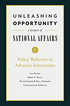 Unleashing Opportunity: Policy Reforms to Advance Innovation (Unleashing Opportunity: A Project of National Affairs Book 1) by [Manzi, Jim, Mills, Mark P., Huber, Peter, Howard, Paul, DeMuth, Christopher]