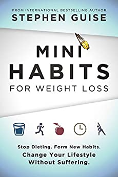 Mini Habits for Weight Loss: Stop Dieting. Form New Habits. Change Your Lifestyle Without Suffering. by [Guise, Stephen]