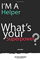 I'm a Helper What's Your Superpower ? Unique customized Gift for Helper profession - Journal with beautiful colors, 120 Page, Thoughtful Cool Present for Helper ( Helper notebook): Thank You Gift for Helper