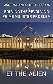 Australian Political Essays – Solving the Revolving Prime Minister Problem by [Alien, ET The]