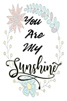 You Are My Sunshine: 120 Blank Lined Page Softcover Notes Journal, College Ruled Composition Notebook, 6x9 Blank Line, Cute Appreciation Gifts, Motivational Quote Notebook, Inspirational Notebook