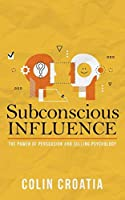 Subconscious Influence: The Power of Persuasion and Selling Psychology