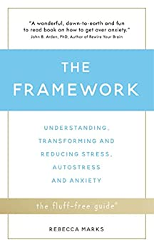 The Framework: Understanding, Transforming and Reducing Stress, Autostress and Anxiety (The Fluff-Free Guide) by [Marks, Rebecca]