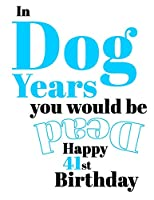 Happy 41st Birthday: In Dog Years You Would Be Dead Funny Birthday Journal with 105 Lined Pages to Write In