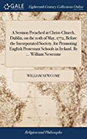 A Sermon Preached at Christ-Church, Dublin, on the 10th of May, 1772, Before the Incorporated Society, for Promoting English Protestant Schools in Ireland. by ... William Newcome