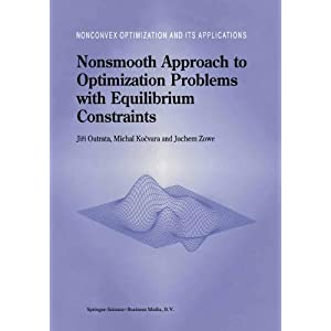 Nonsmooth Approach to Optimization Problems with Equilibrium Constraints: Theory, Applications and Numerical Results (Nonconvex Optimization and Its Applications)