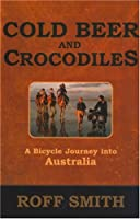 Cold Beer And Crocodiles: A Bicycle Journey Into Australia (Adventure Press)
