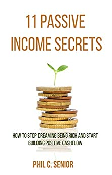 11 Passive Income Secrets: How To Stop Dreaming Being Rich And Start Building Positive Cashflow by [Senior, Phil C.]
