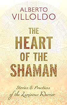 The Heart of the Shaman: Stories and Practices of the Luminous Warrior by [Villoldo, Alberto]