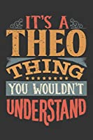 Its A Theo Thing You Wouldnt Understand: Theo Diary Planner Notebook Journal 6x9 Personalized Customized Gift For Someones Surname Or First Name is Theo