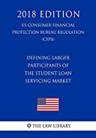 Defining Larger Participants of the Student Loan Servicing Market (Us Consumer Financial Protection Bureau Regulation) (Cfpb) (2018 Edition)