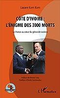 Côte d'Ivoire : l'énigme des 3000 morts: La France Au Coeur Du Génocide Ivoirien