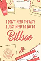 "I Don't Need Therapy I Just Need To Go To Bilbao: 6x9"" Lined Travel Notebook/Journal Funny Gift Idea For Travellers, Explorers, Backpackers, Campers, Tourists, Holiday Memory Book"