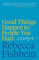 Good Things Happen to People You Hate: Essays
