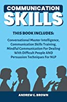 Communication Skills: This Book Includes: Conversational Master Intelligence, Communication Skills Training, Mindful Communication For Dealing With Difficult People AND Persuasion Techniques For NLP