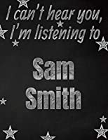 I can't hear you, I'm listening to Sam Smith creative writing lined notebook: Promoting band fandom and music creativity through writing…one day at a time