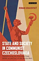 State and Society in Communist Czechoslovakia: Transforming the Everyday from World War II to the Fall of the Berlin Wall (International Library of Twentieth Century History)