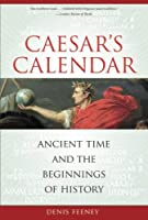 Caesar's Calendar: Ancient Time and the Beginnings of History by Denis Feeney(2008-12-01)