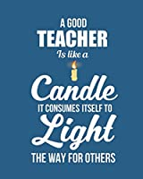A good teacher is like a candle it consumes itself to light the way for others: Notebook lined pages  8 x 10 inch @ 100 pages