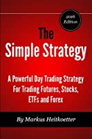 The Simple Strategy 2016: A Powerful Day Trading Strategy for Trading Futures, Stocks, ETFs and Forex