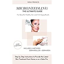 Microneedling The Ultimate Guide For Beautiful Healthy Skin and Anti-Aging Results: Step by Step Instructions to Provide the Latest Skin Treatment from Home or as a Salon Pro
