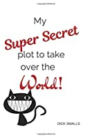 My Super Secret Plot to Take Over The World!: A Lined Journal to Help Organize World Domination Plots